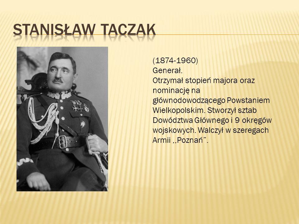 (1874-1960) Generał. Otrzymał stopień majora oraz nominację na głównodowodzącego Powstaniem Wielkopolskim. Stworzył sztab Dowództwa Głównego i 9 okręg