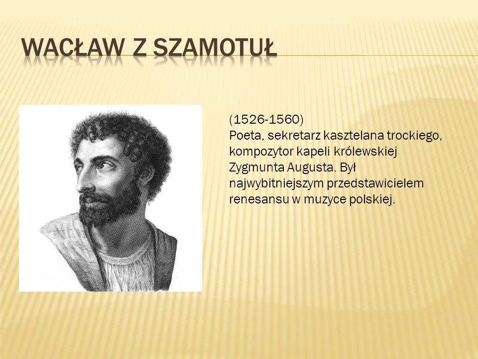(1526-1560) Poeta, sekretarz kasztelana trockiego, kompozytor kapeli królewskiej Zygmunta Augusta.