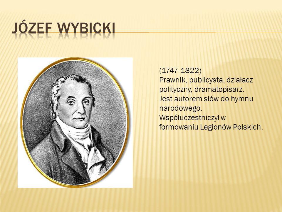 (1747-1822) Prawnik, publicysta, działacz polityczny, dramatopisarz. Jest autorem słów do hymnu narodowego. Współuczestniczył w formowaniu Legionów Po