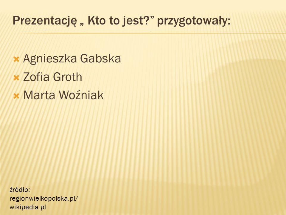 """Prezentację """" Kto to jest? przygotowały:  Agnieszka Gabska  Zofia Groth  Marta Woźniak źródło: regionwielkopolska.pl/ wikipedia.pl"""