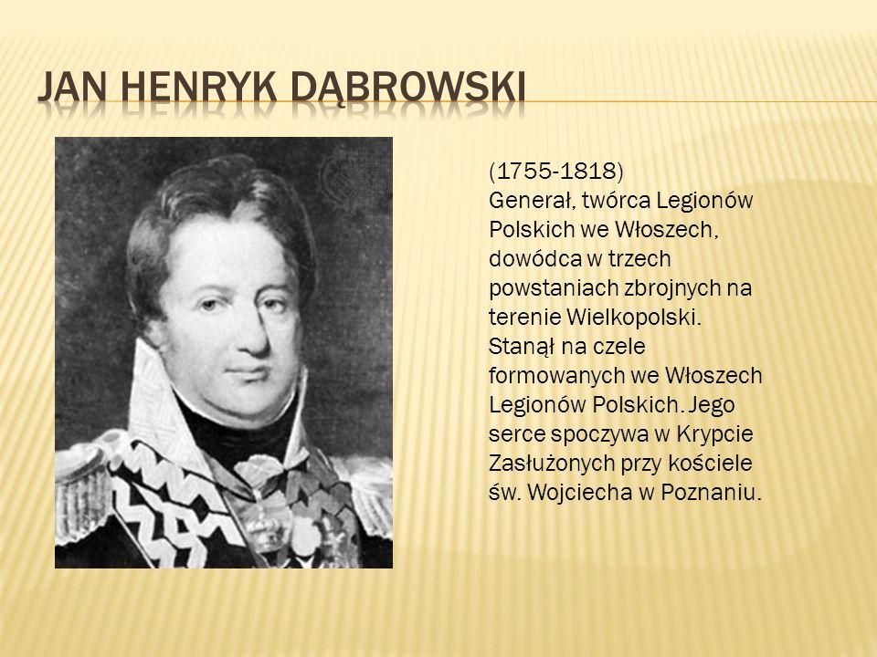 (1755-1818) Generał, twórca Legionów Polskich we Włoszech, dowódca w trzech powstaniach zbrojnych na terenie Wielkopolski. Stanął na czele formowanych