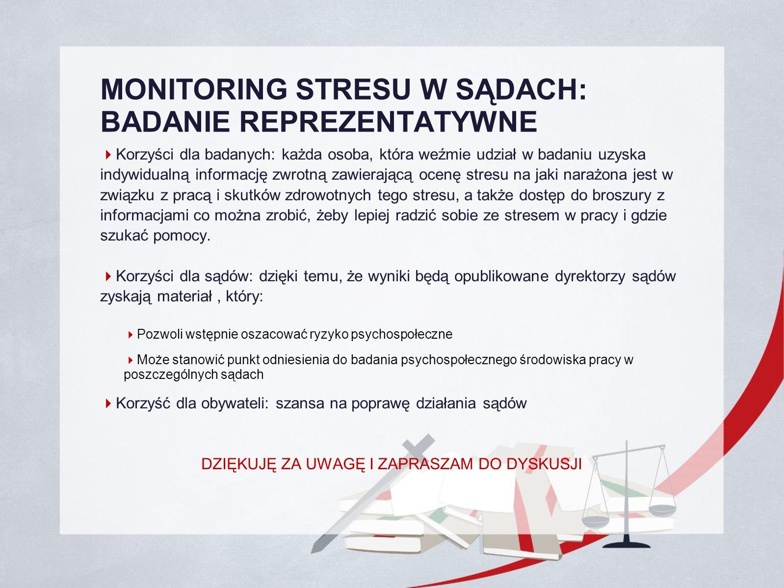 MONITORING STRESU W SĄDACH: BADANIE REPREZENTATYWNE  Korzyści dla badanych: każda osoba, która weźmie udział w badaniu uzyska indywidualną informację zwrotną zawierającą ocenę stresu na jaki narażona jest w związku z pracą i skutków zdrowotnych tego stresu, a także dostęp do broszury z informacjami co można zrobić, żeby lepiej radzić sobie ze stresem w pracy i gdzie szukać pomocy.