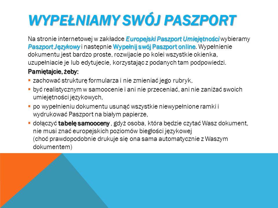 WYPEŁNIAMY SWÓJ PASZPORT Europejski Paszport Umiejętności Paszport JęzykowyWypełnij swój Paszport online Na stronie internetowej w zakładce Europejski Paszport Umiejętności wybieramy Paszport Językowy i następnie Wypełnij swój Paszport online.