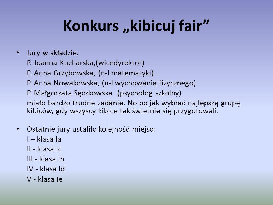 """Konkurs """"kibicuj fair"""" Jury w składzie: P. Joanna Kucharska,(wicedyrektor) P. Anna Grzybowska, (n-l matematyki) P. Anna Nowakowska, (n-l wychowania fi"""