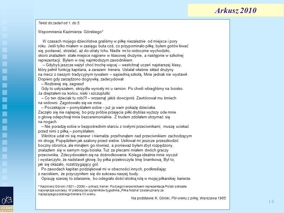 14 Arkusz 2010 Tekst do zadań od 1. do 5. Wspomnienia Kazimierza Górskiego* W czasach mojego dzieciństwa graliśmy w piłkę niezależnie od miejsca i por