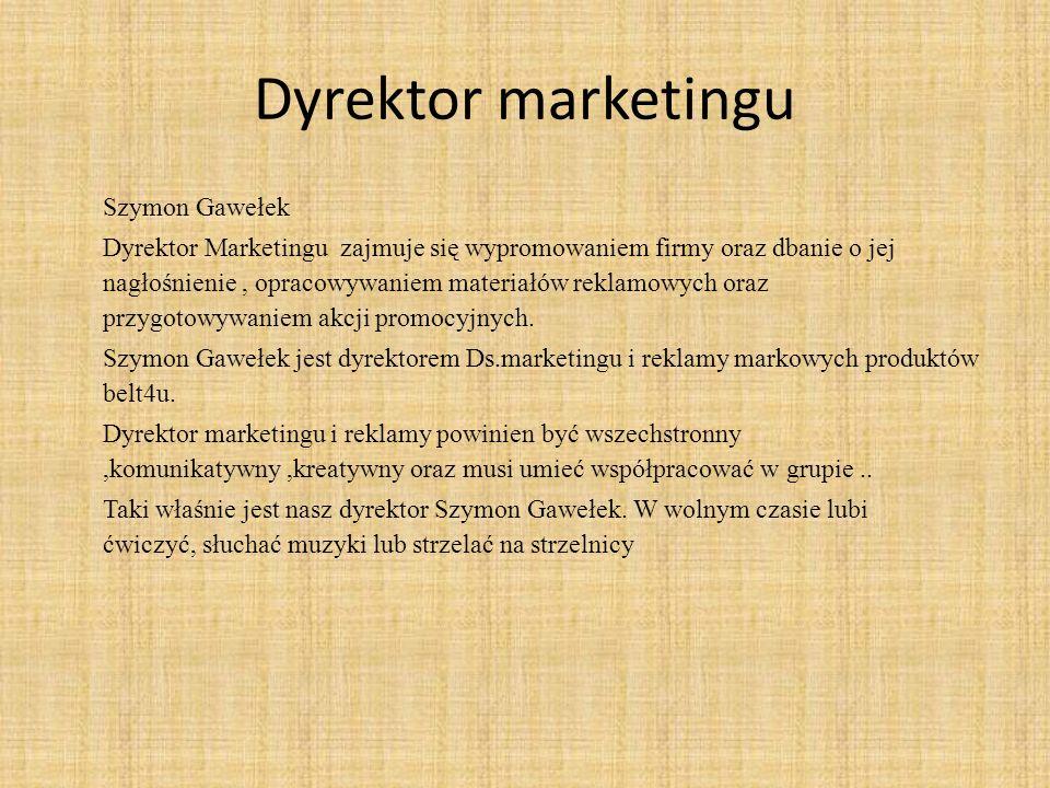 Dyrektor marketingu Szymon Gawełek Dyrektor Marketingu zajmuje się wypromowaniem firmy oraz dbanie o jej nagłośnienie, opracowywaniem materiałów reklamowych oraz przygotowywaniem akcji promocyjnych.
