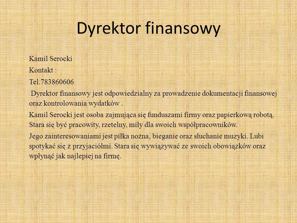 Dyrektor finansowy Kamil Serocki Kontakt : Tel.783860606 Dyrektor finansowy jest odpowiedzialny za prowadzenie dokumentacji finansowej oraz kontrolowania wydatków.