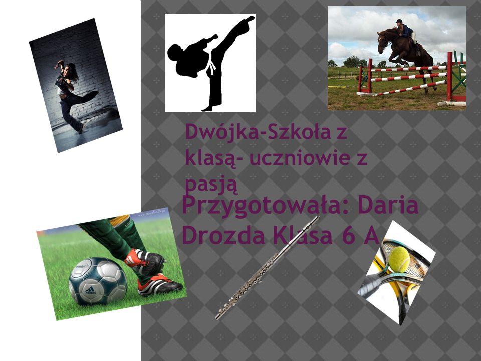 Dwójka-Szkoła z klasą- uczniowie z pasją Przygotowała: Daria Drozda Klasa 6 A