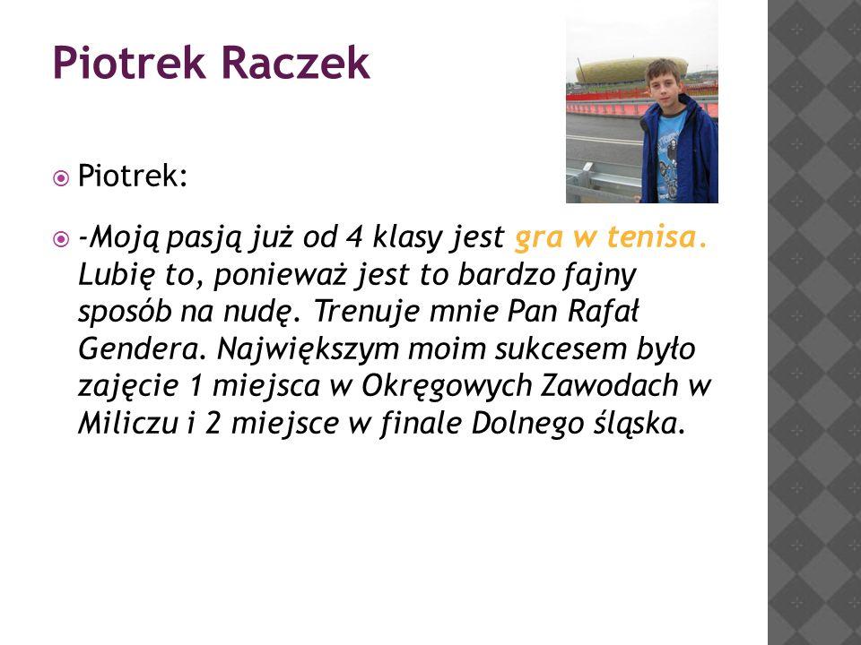 Piotrek Raczek  Piotrek:  -Moją pasją już od 4 klasy jest gra w tenisa.