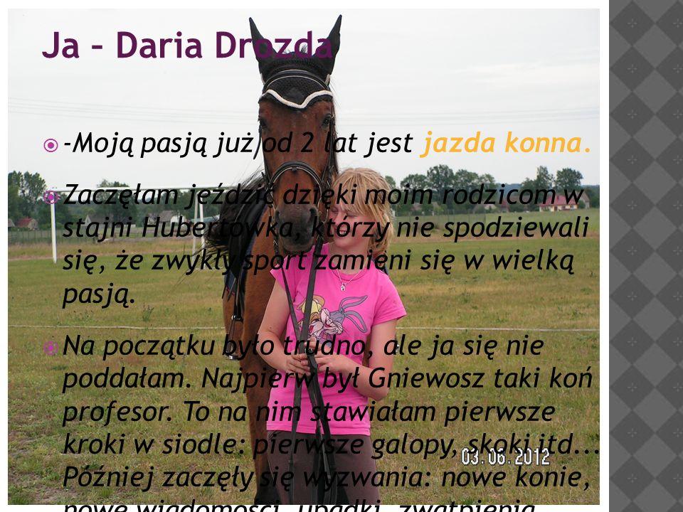 Ja – Daria Drozda  -Moją pasją już od 2 lat jest jazda konna.