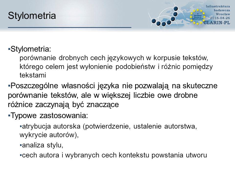 System do stylometrii i klasyfikacji  Idea:  połączenie w ramach jednej aplikacji webowej narzędzi do analizy tekstu, analizy stylometrycznej oraz klasyfikacji  zapewnienie bogatego zestawu cech dla języka polskiego  zmniejszenie barier technologicznej i wiedzy dla użytkowników  Założenia:  cechy opisujące tekst mogą dotyczyć dowolnego poziomu analizy języka  ograniczeniem są dostępne narzędzia dla języka polskiego  analizowane mogą być zarówno dokumenty jak i fragmenty tekstu  tryby: grupowania i klasyfikacji Infrastruktura badawcza Wrocław 2016-04-26 CLARIN-PL