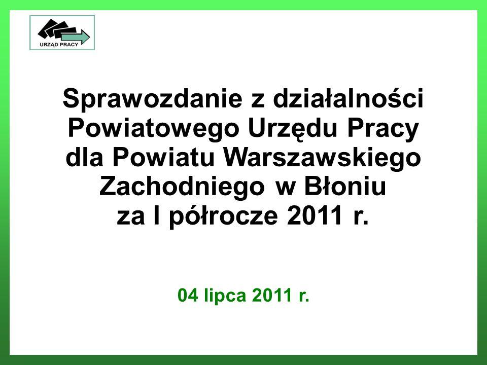 Sprawozdanie z działalności Powiatowego Urzędu Pracy dla Powiatu Warszawskiego Zachodniego w Błoniu za I półrocze 2011 r. 04 lipca 2011 r. Powiatowy U