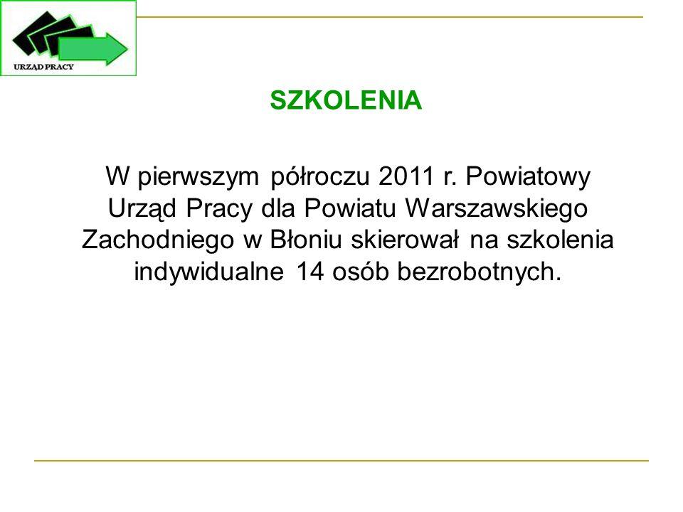 SZKOLENIA W pierwszym półroczu 2011 r. Powiatowy Urząd Pracy dla Powiatu Warszawskiego Zachodniego w Błoniu skierował na szkolenia indywidualne 14 osó
