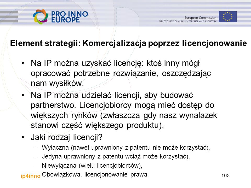 ip4inno Element strategii: Komercjalizacja poprzez licencjonowanie Na IP można uzyskać licencję: ktoś inny mógł opracować potrzebne rozwiązanie, oszczędzając nam wysiłków.