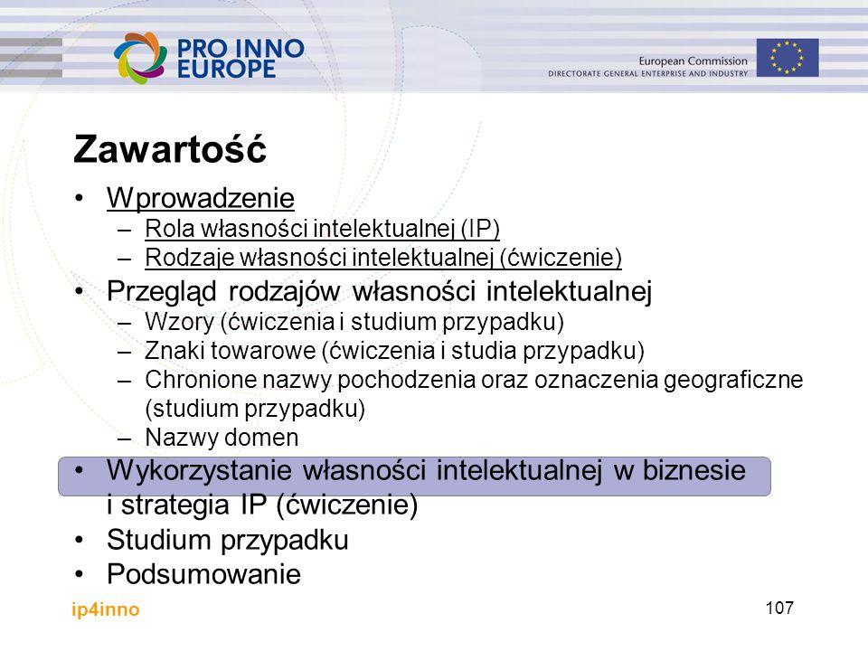 ip4inno 107 Zawartość Wprowadzenie –Rola własności intelektualnej (IP) –Rodzaje własności intelektualnej (ćwiczenie) Przegląd rodzajów własności intel