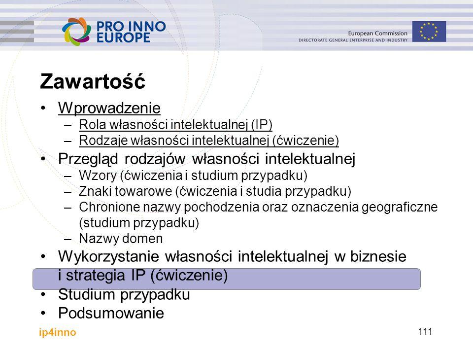 ip4inno 111 Zawartość Wprowadzenie –Rola własności intelektualnej (IP) –Rodzaje własności intelektualnej (ćwiczenie) Przegląd rodzajów własności intel