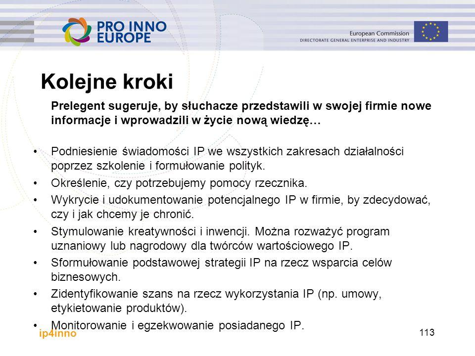 ip4inno Kolejne kroki Prelegent sugeruje, by słuchacze przedstawili w swojej firmie nowe informacje i wprowadzili w życie nową wiedzę… Podniesienie świadomości IP we wszystkich zakresach działalności poprzez szkolenie i formułowanie polityk.