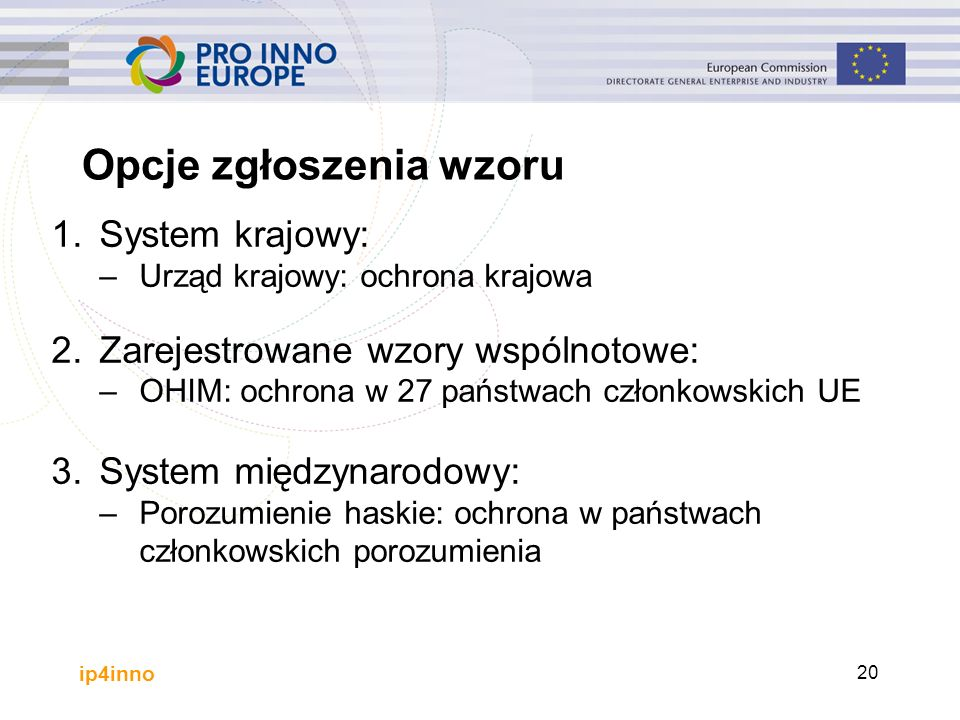ip4inno 20 1.System krajowy: –Urząd krajowy: ochrona krajowa 2.Zarejestrowane wzory wspólnotowe: –OHIM: ochrona w 27 państwach członkowskich UE 3.System międzynarodowy: –Porozumienie haskie: ochrona w państwach członkowskich porozumienia Opcje zgłoszenia wzoru