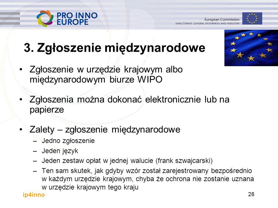 ip4inno 26 Zgłoszenie w urzędzie krajowym albo międzynarodowym biurze WIPO Zgłoszenia można dokonać elektronicznie lub na papierze Zalety – zgłoszenie międzynarodowe –Jedno zgłoszenie –Jeden język –Jeden zestaw opłat w jednej walucie (frank szwajcarski) –Ten sam skutek, jak gdyby wzór został zarejestrowany bezpośrednio w każdym urzędzie krajowym, chyba że ochrona nie zostanie uznana w urzędzie krajowym tego kraju 3.