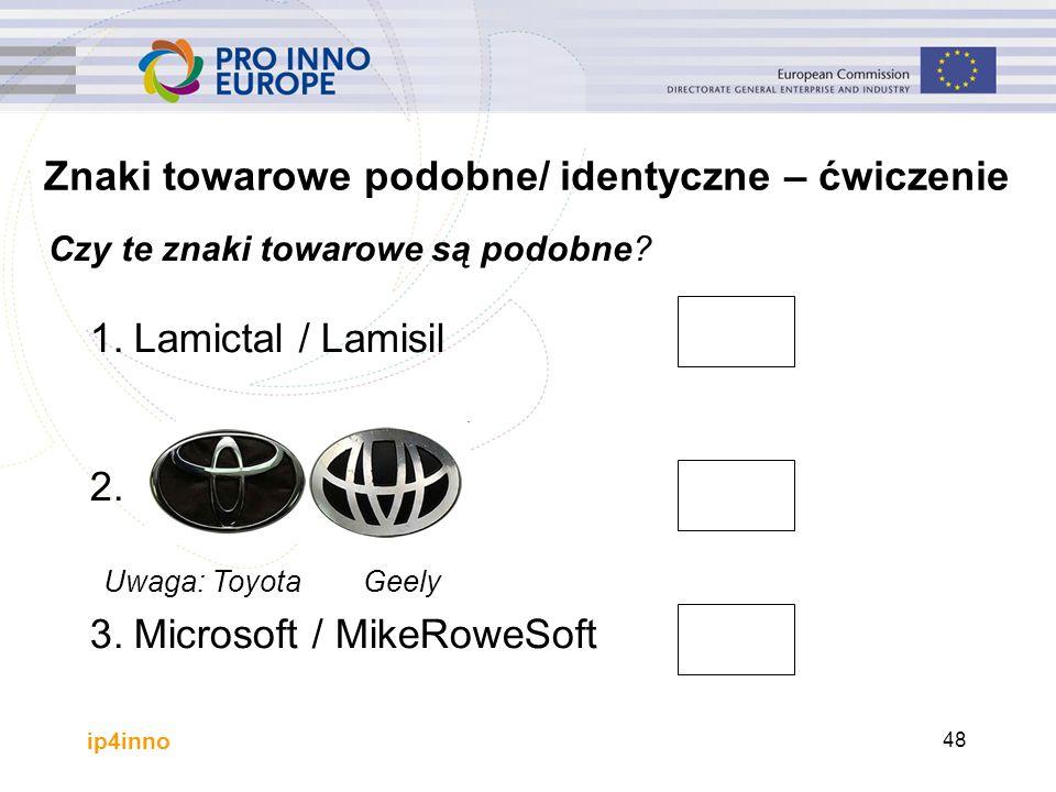 ip4inno 48 1.Lamictal / Lamisil 2. 3.Microsoft / MikeRoweSoft Znaki towarowe podobne/ identyczne – ćwiczenie Czy te znaki towarowe są podobne? Uwaga: