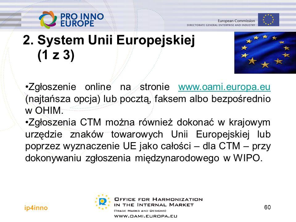 ip4inno 60 Zgłoszenie online na stronie www.oami.europa.eu (najtańsza opcja) lub pocztą, faksem albo bezpośrednio w OHIM.www.oami.europa.eu Zgłoszenia CTM można również dokonać w krajowym urzędzie znaków towarowych Unii Europejskiej lub poprzez wyznaczenie UE jako całości – dla CTM – przy dokonywaniu zgłoszenia międzynarodowego w WIPO.
