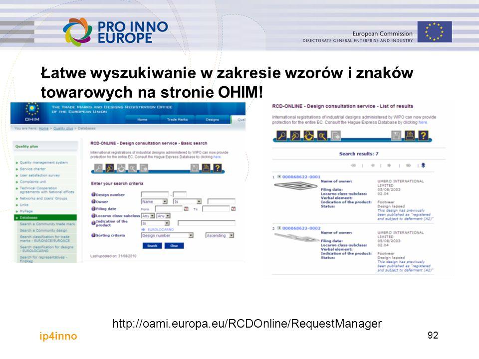 ip4inno http://oami.europa.eu/RCDOnline/RequestManager 92 Łatwe wyszukiwanie w zakresie wzorów i znaków towarowych na stronie OHIM!