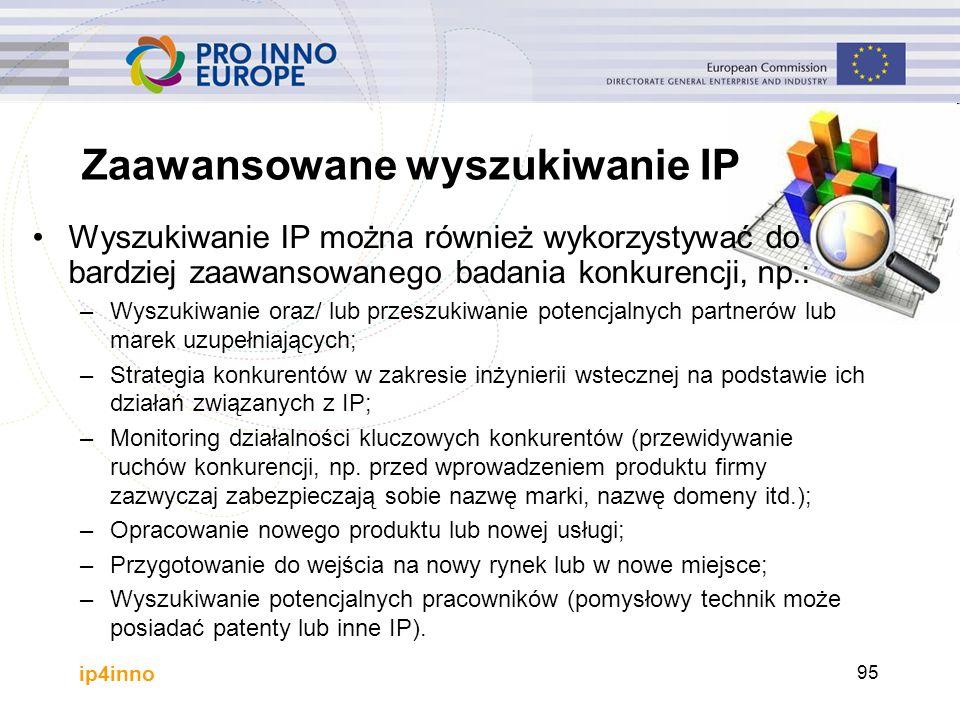 ip4inno Zaawansowane wyszukiwanie IP Wyszukiwanie IP można również wykorzystywać do bardziej zaawansowanego badania konkurencji, np.: –Wyszukiwanie oraz/ lub przeszukiwanie potencjalnych partnerów lub marek uzupełniających; –Strategia konkurentów w zakresie inżynierii wstecznej na podstawie ich działań związanych z IP; –Monitoring działalności kluczowych konkurentów (przewidywanie ruchów konkurencji, np.
