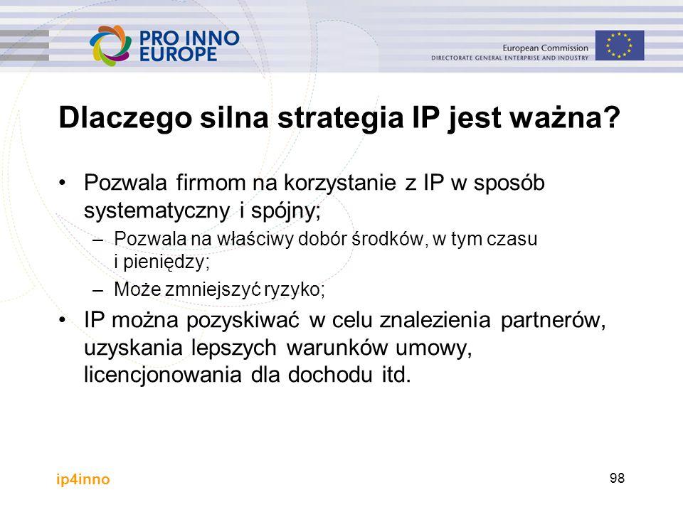 ip4inno 98 Dlaczego silna strategia IP jest ważna? Pozwala firmom na korzystanie z IP w sposób systematyczny i spójny; –Pozwala na właściwy dobór środ