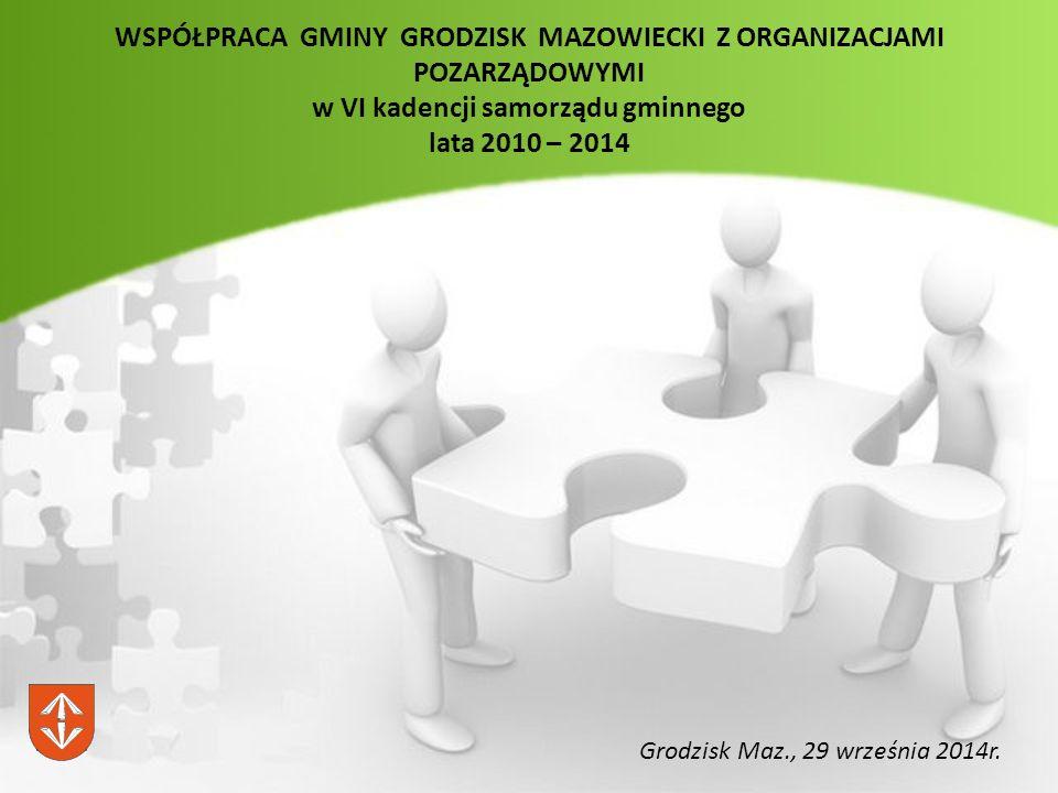 WSPÓŁPRACA GMINY GRODZISK MAZOWIECKI Z ORGANIZACJAMI POZARZĄDOWYMI w VI kadencji samorządu gminnego lata 2010 – 2014 Grodzisk Maz., 29 września 2014r.