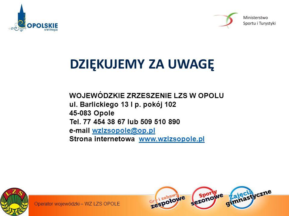 Instytut Sportu - operator krajowy Operator wojewódzki – WZ LZS OPOLE DZIĘKUJEMY ZA UWAGĘ WOJEWÓDZKIE ZRZESZENIE LZS W OPOLU ul.