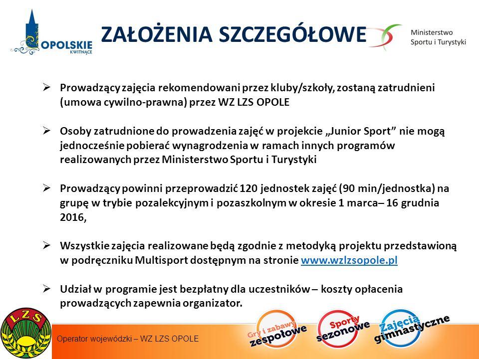 """Instytut Sportu - operator krajowy ZAŁOŻENIA SZCZEGÓŁOWE  Prowadzący zajęcia rekomendowani przez kluby/szkoły, zostaną zatrudnieni (umowa cywilno-prawna) przez WZ LZS OPOLE  Osoby zatrudnione do prowadzenia zajęć w projekcie """"Junior Sport nie mogą jednocześnie pobierać wynagrodzenia w ramach innych programów realizowanych przez Ministerstwo Sportu i Turystyki  Prowadzący powinni przeprowadzić 120 jednostek zajęć (90 min/jednostka) na grupę w trybie pozalekcyjnym i pozaszkolnym w okresie 1 marca– 16 grudnia 2016,  Wszystkie zajęcia realizowane będą zgodnie z metodyką projektu przedstawioną w podręczniku Multisport dostępnym na stronie www.wzlzsopole.plwww.wzlzsopole.pl  Udział w programie jest bezpłatny dla uczestników – koszty opłacenia prowadzących zapewnia organizator."""
