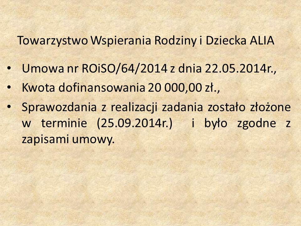 Towarzystwo Wspierania Rodziny i Dziecka ALIA Umowa nr ROiSO/64/2014 z dnia 22.05.2014r., Kwota dofinansowania 20 000,00 zł., Sprawozdania z realizacji zadania zostało złożone w terminie (25.09.2014r.) i było zgodne z zapisami umowy.