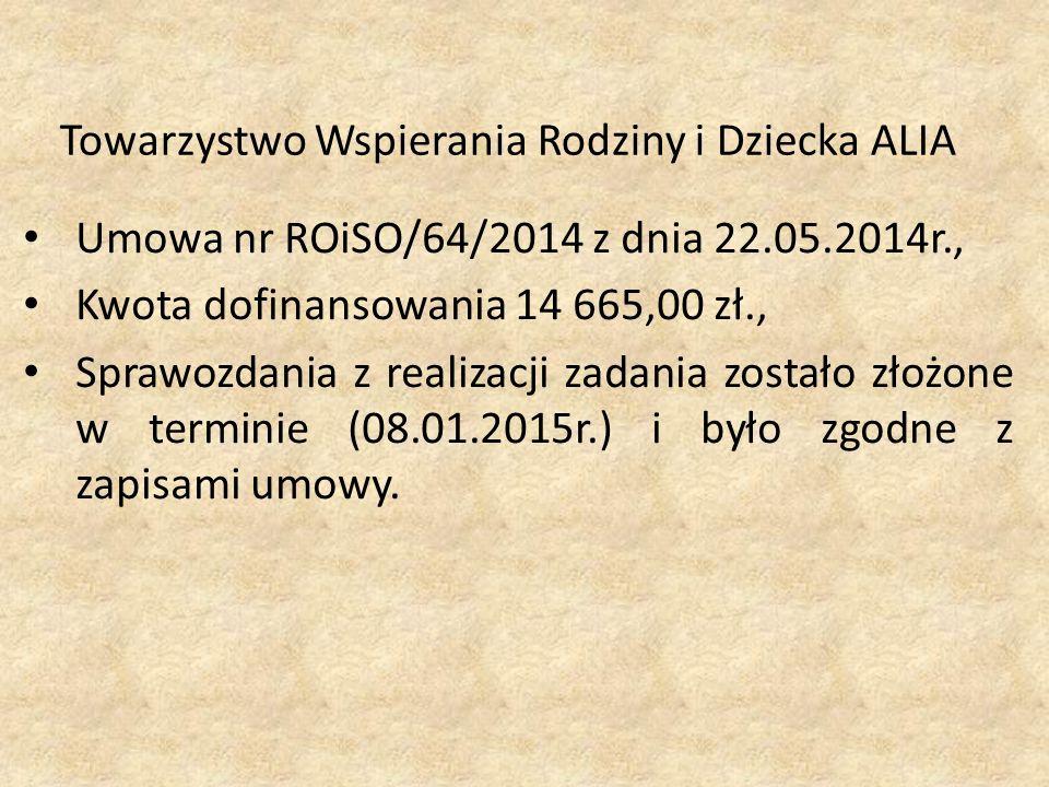 Towarzystwo Wspierania Rodziny i Dziecka ALIA Umowa nr ROiSO/64/2014 z dnia 22.05.2014r., Kwota dofinansowania 14 665,00 zł., Sprawozdania z realizacji zadania zostało złożone w terminie (08.01.2015r.) i było zgodne z zapisami umowy.