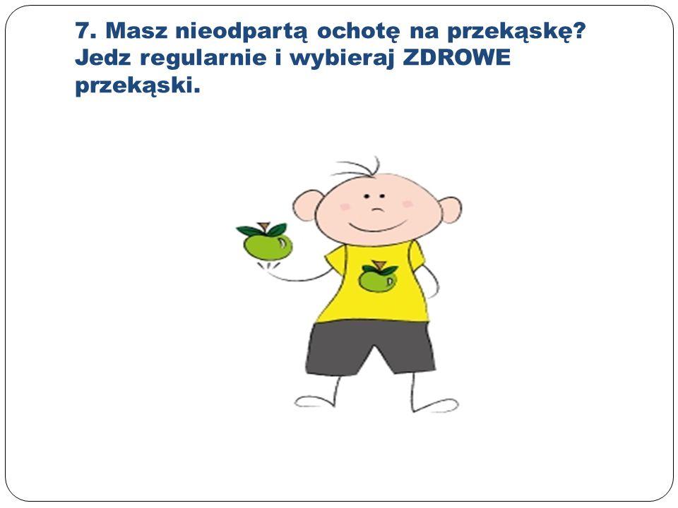 7. Masz nieodpartą ochotę na przekąskę Jedz regularnie i wybieraj ZDROWE przekąski.