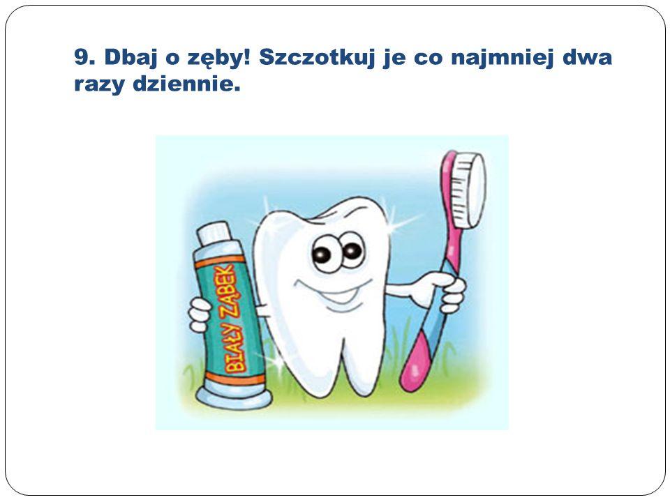 9. Dbaj o zęby! Szczotkuj je co najmniej dwa razy dziennie.