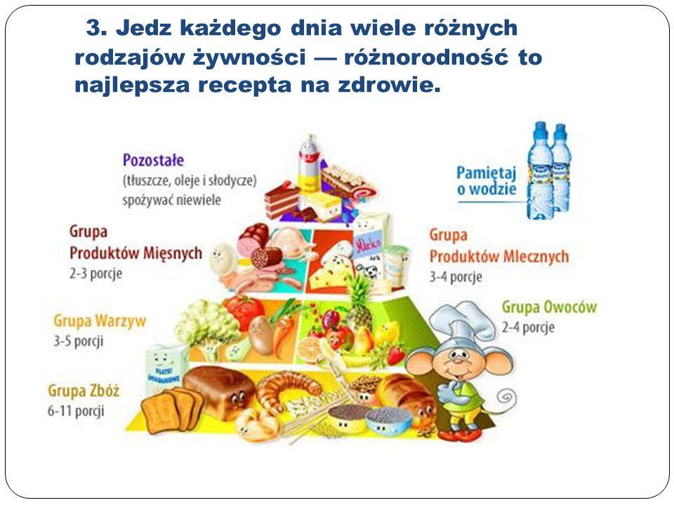 3. Jedz każdego dnia wiele różnych rodzajów żywności — różnorodność to najlepsza recepta na zdrowie.