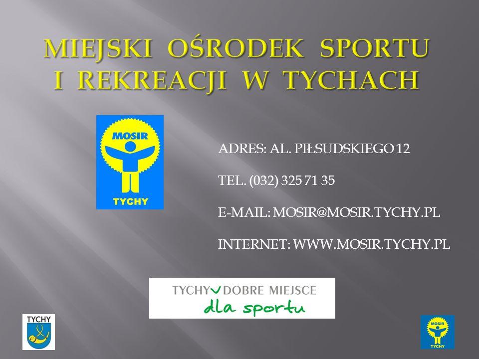 ADRES: AL. PIŁSUDSKIEGO 12 TEL. (032) 325 71 35 E-MAIL: MOSIR@MOSIR.TYCHY.PL INTERNET: WWW.MOSIR.TYCHY.PL