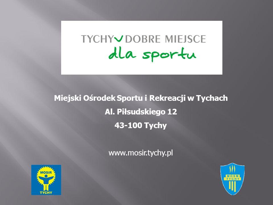 Miejski Ośrodek Sportu i Rekreacji w Tychach Al. Piłsudskiego 12 43-100 Tychy www.mosir.tychy.pl