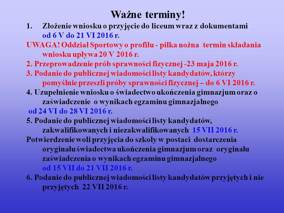 Ważne terminy. 1.Złożenie wniosku o przyjęcie do liceum wraz z dokumentami od 6 V do 21 VI 2016 r.