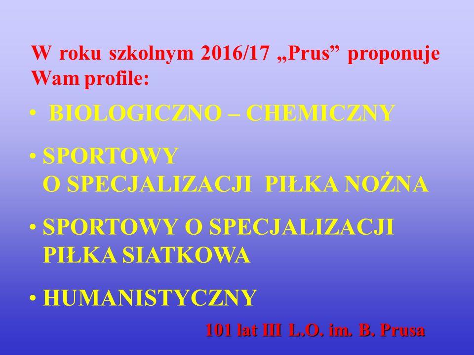"""BIOLOGICZNO – CHEMICZNY SPORTOWY O SPECJALIZACJI PIŁKA NOŻNA SPORTOWY O SPECJALIZACJI PIŁKA SIATKOWA HUMANISTYCZNY W roku szkolnym 2016/17 """"Prus proponuje Wam profile: 101 lat III L.O."""
