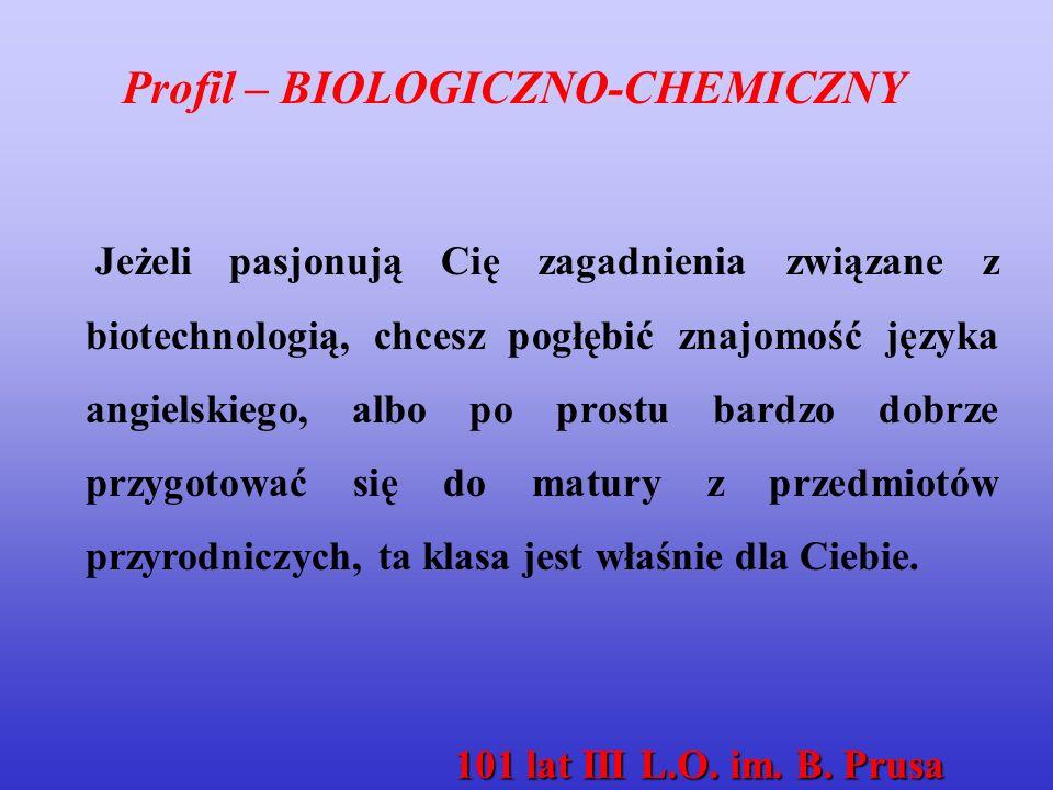Profil – BIOLOGICZNO-CHEMICZNY Jeżeli pasjonują Cię zagadnienia związane z biotechnologią, chcesz pogłębić znajomość języka angielskiego, albo po prostu bardzo dobrze przygotować się do matury z przedmiotów przyrodniczych, ta klasa jest właśnie dla Ciebie.
