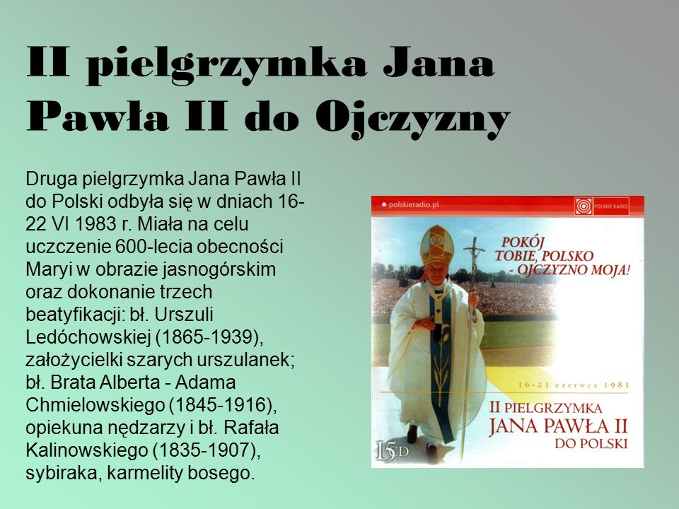 II pielgrzymka Jana Pawła II do Ojczyzny Druga pielgrzymka Jana Pawła II do Polski odbyła się w dniach 16- 22 VI 1983 r.