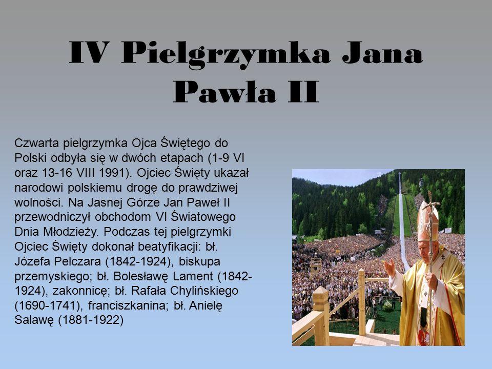 IV Pielgrzymka Jana Pawła II Czwarta pielgrzymka Ojca Świętego do Polski odbyła się w dwóch etapach (1-9 VI oraz 13-16 VIII 1991).