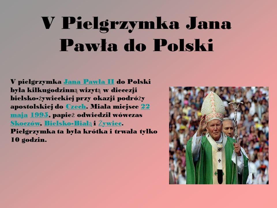 V Pielgrzymka Jana Pawła do Polski V pielgrzymka Jana Pawła II do Polski była kilkugodzinn ą wizyt ą w diecezji bielsko- ż ywieckiej przy okazji podró ż y apostolskiej do Czech.
