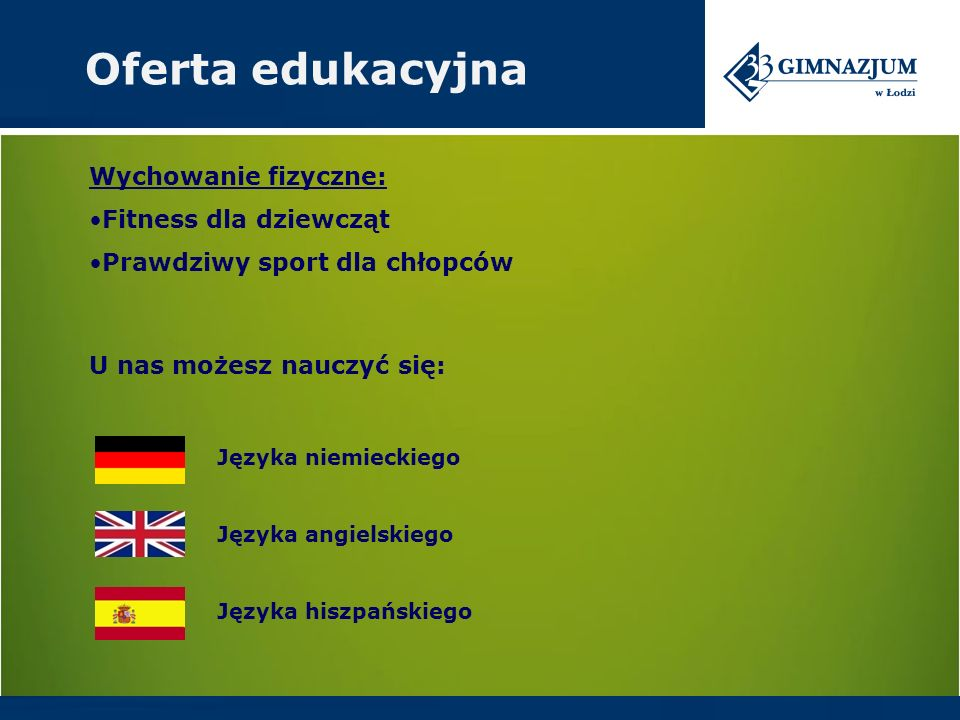 Wychowanie fizyczne: Fitness dla dziewcząt Prawdziwy sport dla chłopców Oferta edukacyjna Języka niemieckiego Języka angielskiego Języka hiszpańskiego U nas możesz nauczyć się: