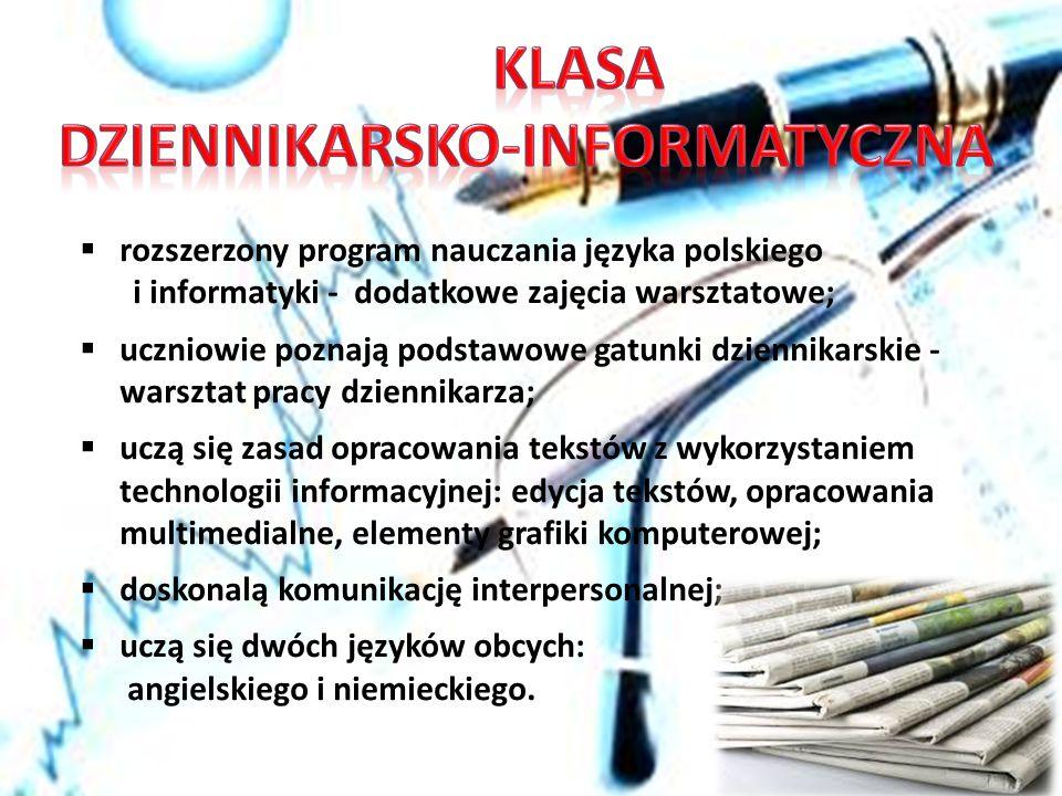  rozszerzony program nauczania języka polskiego i informatyki - dodatkowe zajęcia warsztatowe;  uczniowie poznają podstawowe gatunki dziennikarskie - warsztat pracy dziennikarza;  uczą się zasad opracowania tekstów z wykorzystaniem technologii informacyjnej: edycja tekstów, opracowania multimedialne, elementy grafiki komputerowej;  doskonalą komunikację interpersonalnej;  uczą się dwóch języków obcych: angielskiego i niemieckiego.