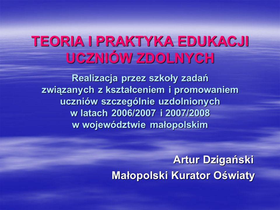 TEORIA I PRAKTYKA EDUKACJI UCZNIÓW ZDOLNYCH Realizacja przez szkoły zadań związanych z kształceniem i promowaniem uczniów szczególnie uzdolnionych w latach 2006/2007 i 2007/2008 w województwie małopolskim TEORIA I PRAKTYKA EDUKACJI UCZNIÓW ZDOLNYCH Realizacja przez szkoły zadań związanych z kształceniem i promowaniem uczniów szczególnie uzdolnionych w latach 2006/2007 i 2007/2008 w województwie małopolskim Artur Dzigański Artur Dzigański Małopolski Kurator Oświaty Małopolski Kurator Oświaty