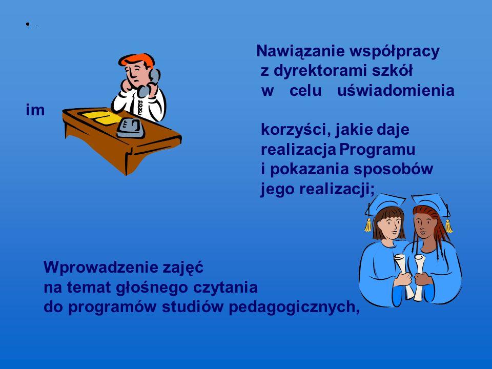  - Nawiązanie współpracy z dyrektorami szkół w celu uświadomienia im korzyści, jakie daje realizacja Programu i pokazania sposobów jego realizacji; Wprowadzenie zajęć na temat głośnego czytania do programów studiów pedagogicznych,