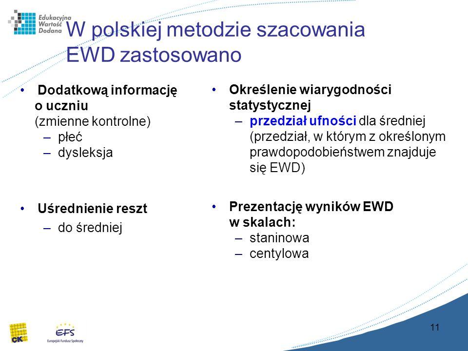 11 W polskiej metodzie szacowania EWD zastosowano Dodatkową informację o uczniu (zmienne kontrolne) –płeć –dysleksja Uśrednienie reszt –do średniej Określenie wiarygodności statystycznej –przedział ufności dla średniej (przedział, w którym z określonym prawdopodobieństwem znajduje się EWD) Prezentację wyników EWD w skalach: –staninowa –centylowa