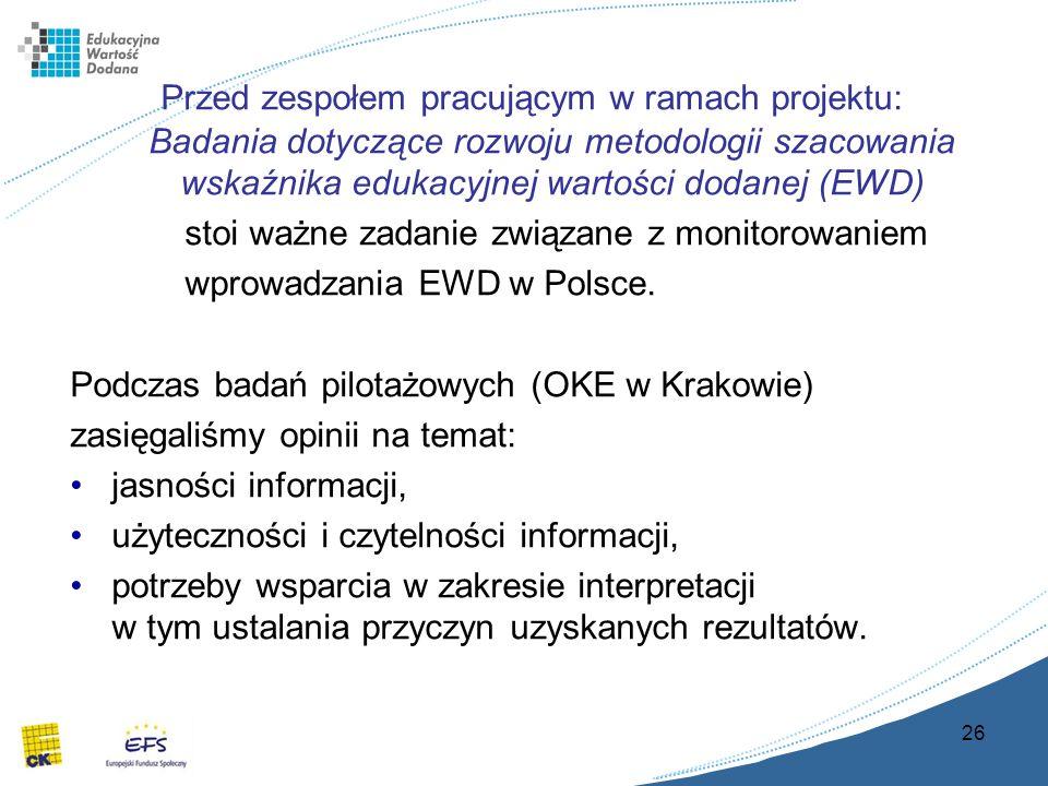 26 Przed zespołem pracującym w ramach projektu: Badania dotyczące rozwoju metodologii szacowania wskaźnika edukacyjnej wartości dodanej (EWD) stoi ważne zadanie związane z monitorowaniem wprowadzania EWD w Polsce.